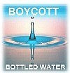 Boycott Bottled Water! Truth and Humor, Click here!